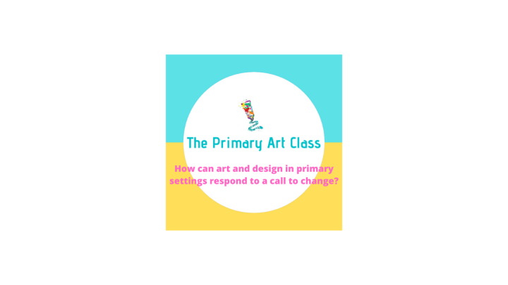 2020, How can Primary Art & Design provision respond to a call to change?